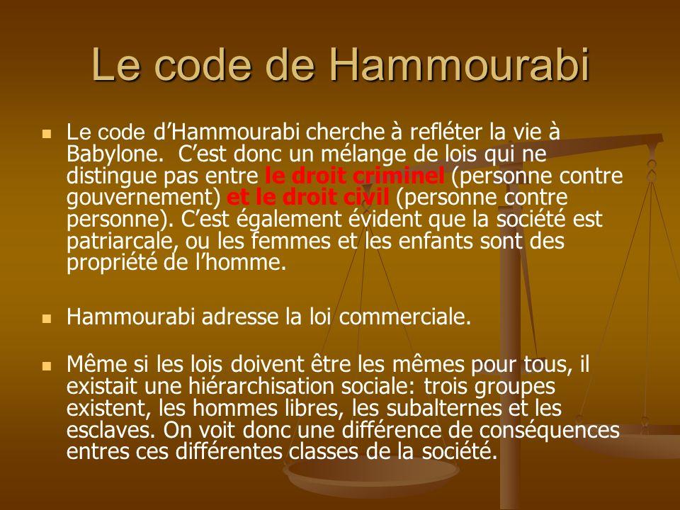 Le code de Hammourabi Le code dHammourabi cherche à refléter la vie à Babylone. Cest donc un mélange de lois qui ne distingue pas entre le droit crimi