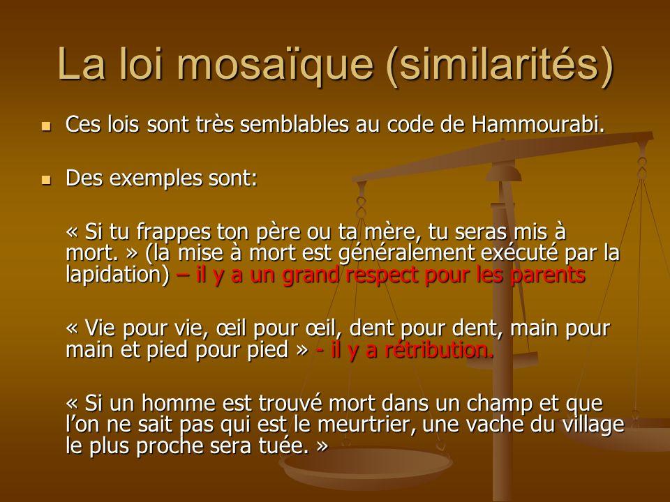 La loi mosaïque (similarités) Ces lois sont très semblables au code de Hammourabi. Ces lois sont très semblables au code de Hammourabi. Des exemples s