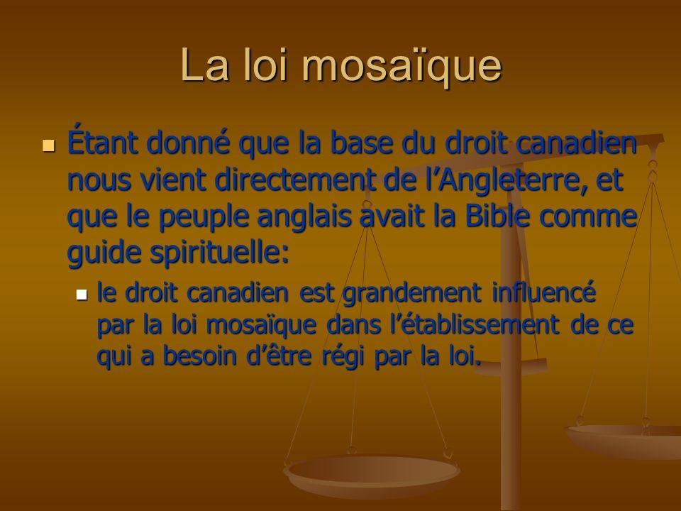 La loi mosaïque Étant donné que la base du droit canadien nous vient directement de lAngleterre, et que le peuple anglais avait la Bible comme guide s