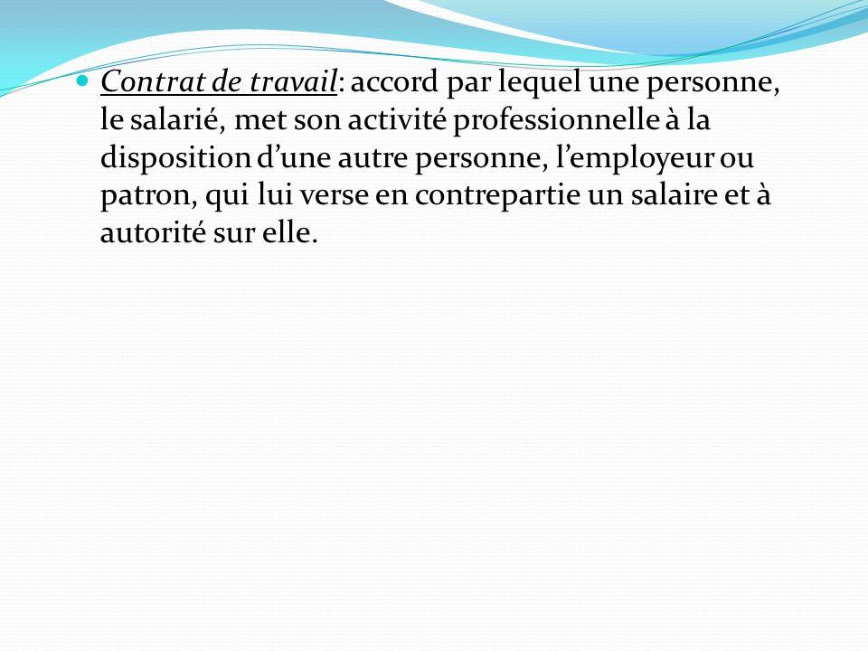 Contrat de travail: accord par lequel une personne, le salarié, met son activité professionnelle à la disposition dune autre personne, lemployeur ou patron, qui lui verse en contrepartie un salaire et à autorité sur elle.