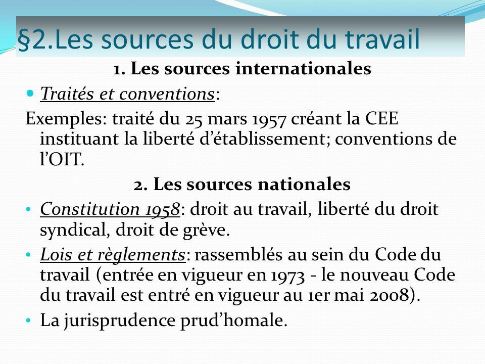 §2.Les sources du droit du travail 1. Les sources internationales Traités et conventions: Exemples: traité du 25 mars 1957 créant la CEE instituant la
