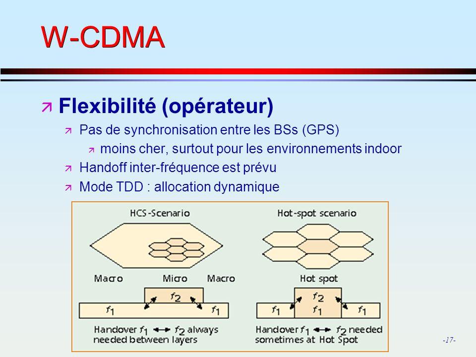 -17- W-CDMA ä Flexibilité (opérateur) ä Pas de synchronisation entre les BSs (GPS) ä moins cher, surtout pour les environnements indoor ä Handoff inter-fréquence est prévu ä Mode TDD : allocation dynamique