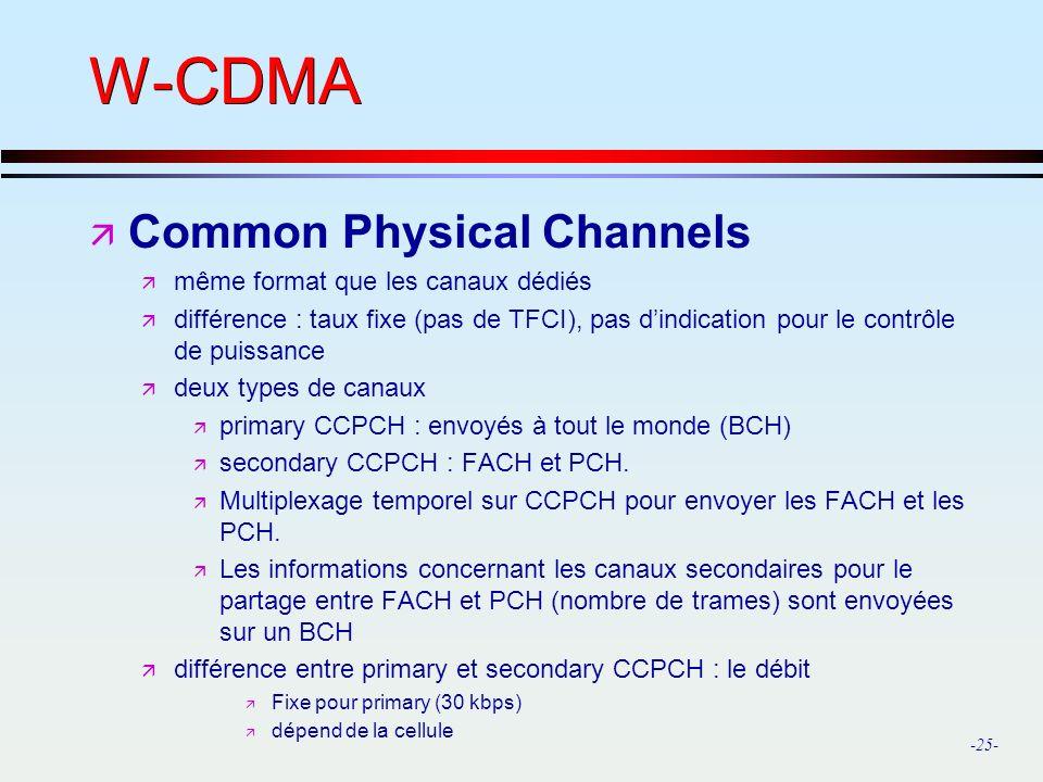 -25- W-CDMA ä Common Physical Channels ä même format que les canaux dédiés ä différence : taux fixe (pas de TFCI), pas dindication pour le contrôle de puissance ä deux types de canaux ä primary CCPCH : envoyés à tout le monde (BCH) ä secondary CCPCH : FACH et PCH.