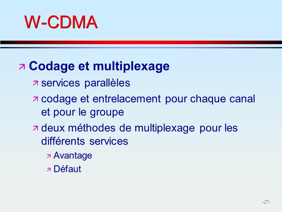 -27- W-CDMA ä Codage et multiplexage ä services parallèles ä codage et entrelacement pour chaque canal et pour le groupe ä deux méthodes de multiplexage pour les différents services ä Avantage ä Défaut