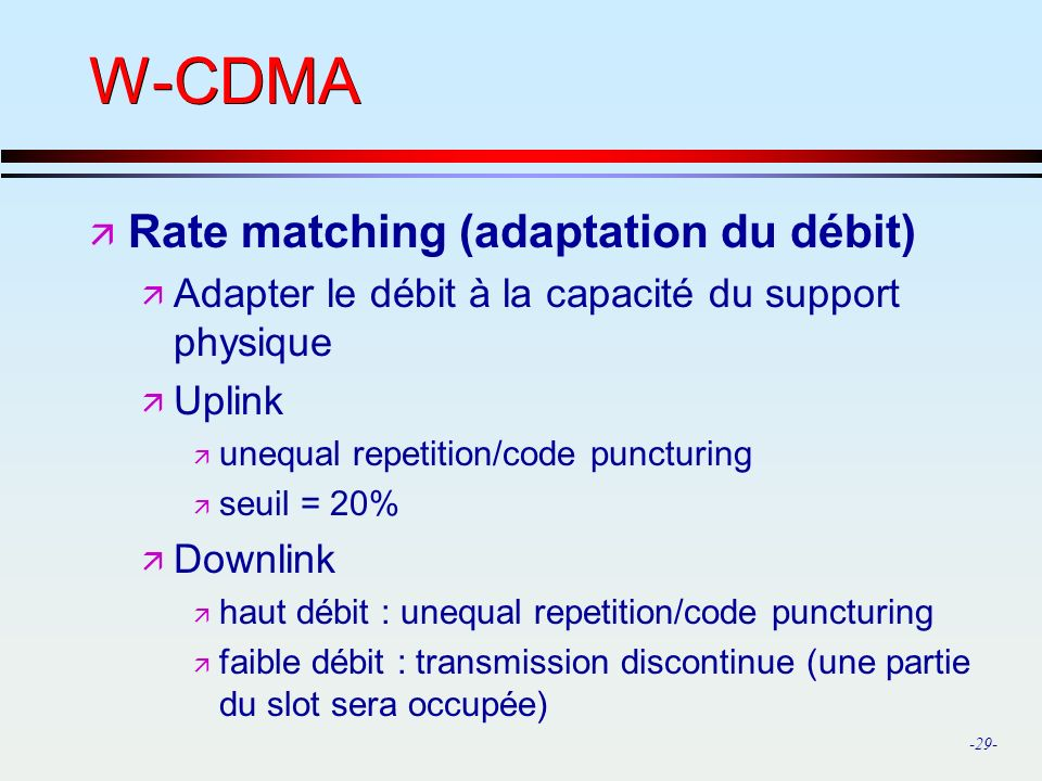 -29- W-CDMA ä Rate matching (adaptation du débit) ä Adapter le débit à la capacité du support physique ä Uplink ä unequal repetition/code puncturing ä