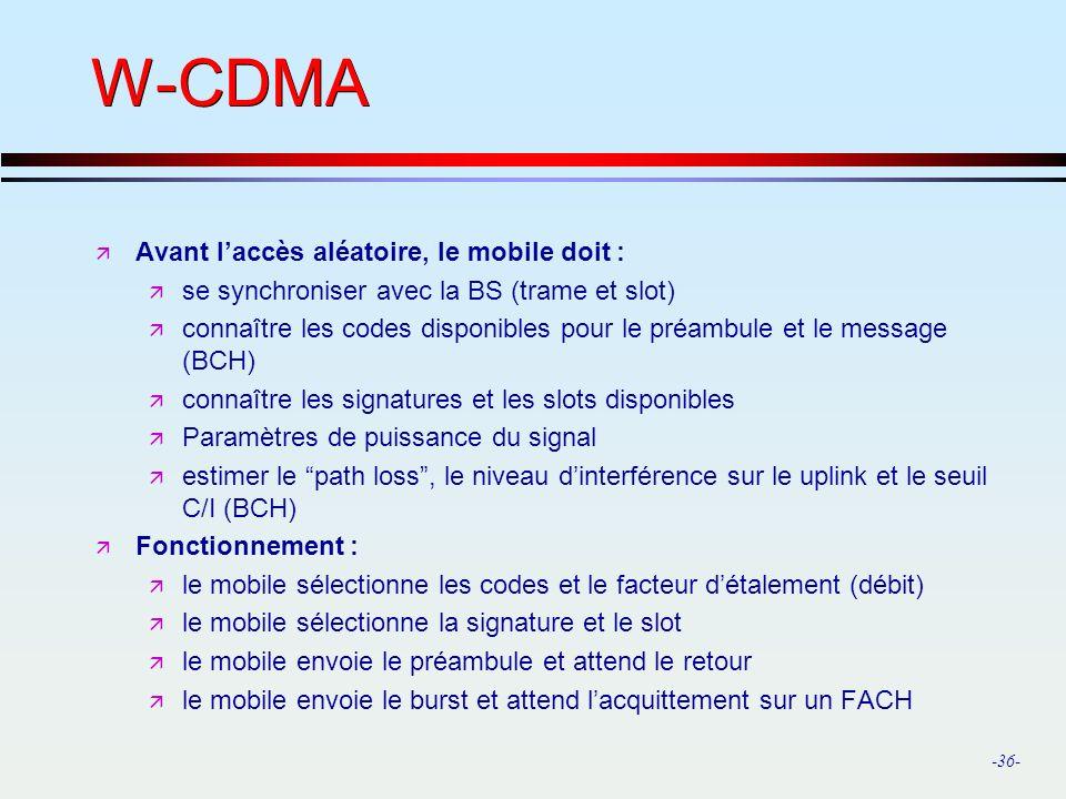 -36- W-CDMA ä Avant laccès aléatoire, le mobile doit : ä se synchroniser avec la BS (trame et slot) ä connaître les codes disponibles pour le préambule et le message (BCH) ä connaître les signatures et les slots disponibles ä Paramètres de puissance du signal ä estimer le path loss, le niveau dinterférence sur le uplink et le seuil C/I (BCH) ä Fonctionnement : ä le mobile sélectionne les codes et le facteur détalement (débit) ä le mobile sélectionne la signature et le slot ä le mobile envoie le préambule et attend le retour ä le mobile envoie le burst et attend lacquittement sur un FACH