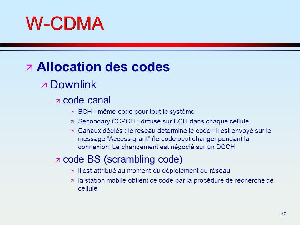 -37- W-CDMA ä Allocation des codes ä Downlink ä code canal ä BCH : même code pour tout le système ä Secondary CCPCH : diffusé sur BCH dans chaque cellule ä Canaux dédiés : le réseau détermine le code ; il est envoyé sur le message Access grant (le code peut changer pendant la connexion.