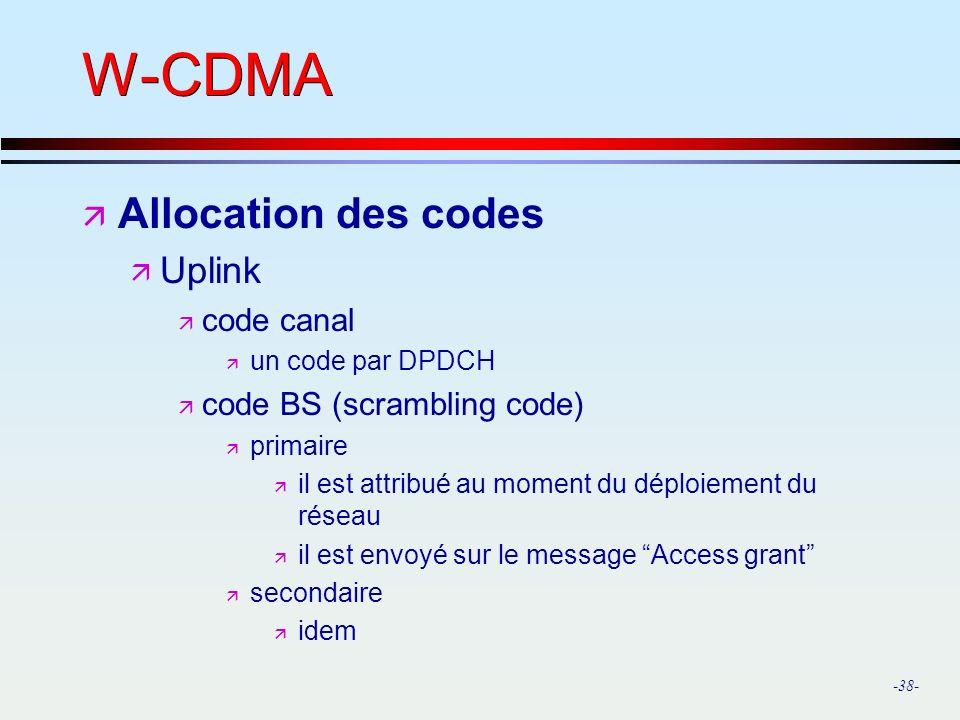 -38- W-CDMA ä Allocation des codes ä Uplink ä code canal ä un code par DPDCH ä code BS (scrambling code) ä primaire ä il est attribué au moment du déploiement du réseau ä il est envoyé sur le message Access grant ä secondaire ä idem