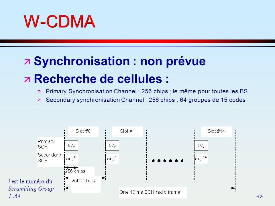 -40- W-CDMA ä Synchronisation : non prévue ä Recherche de cellules : ä Primary Synchronisation Channel ; 256 chips ; le même pour toutes les BS ä Secondary synchronisation Channel ; 256 chips ; 64 groupes de 15 codes i est le numéro du Scrambling Group 1..64