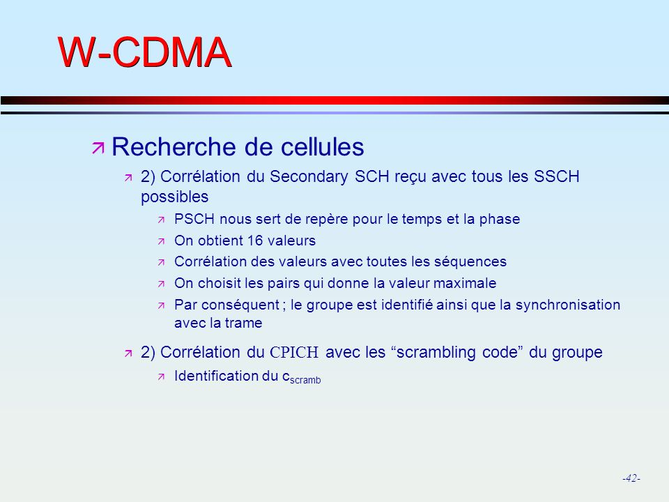 -42- W-CDMA ä Recherche de cellules ä 2) Corrélation du Secondary SCH reçu avec tous les SSCH possibles ä PSCH nous sert de repère pour le temps et la