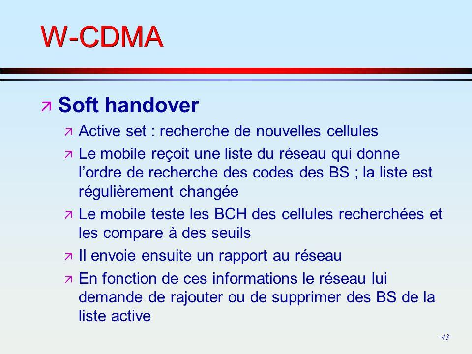 -43- W-CDMA ä Soft handover ä Active set : recherche de nouvelles cellules ä Le mobile reçoit une liste du réseau qui donne lordre de recherche des codes des BS ; la liste est régulièrement changée ä Le mobile teste les BCH des cellules recherchées et les compare à des seuils ä Il envoie ensuite un rapport au réseau ä En fonction de ces informations le réseau lui demande de rajouter ou de supprimer des BS de la liste active