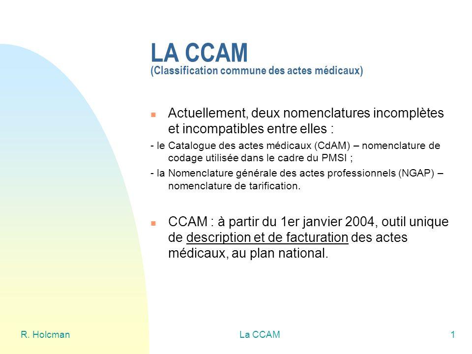 R. HolcmanLa CCAM1 LA CCAM (Classification commune des actes médicaux) Actuellement, deux nomenclatures incomplètes et incompatibles entre elles : - l