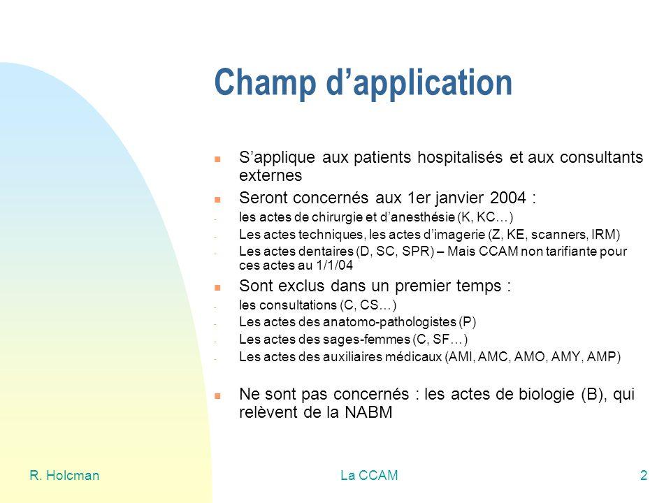 R. HolcmanLa CCAM2 Champ dapplication Sapplique aux patients hospitalisés et aux consultants externes Seront concernés aux 1er janvier 2004 : - les ac