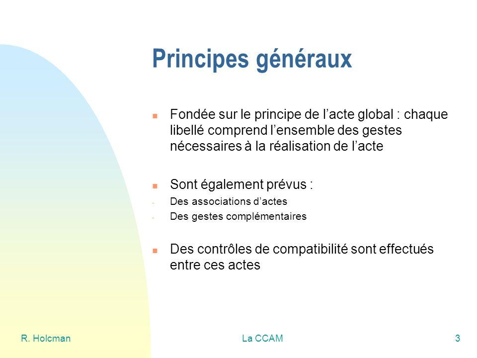 R. HolcmanLa CCAM3 Principes généraux Fondée sur le principe de lacte global : chaque libellé comprend lensemble des gestes nécessaires à la réalisati