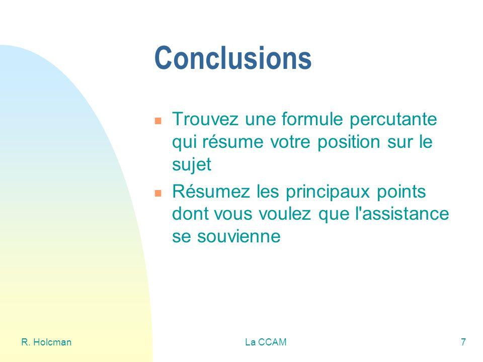 R. HolcmanLa CCAM7 Conclusions Trouvez une formule percutante qui résume votre position sur le sujet Résumez les principaux points dont vous voulez qu