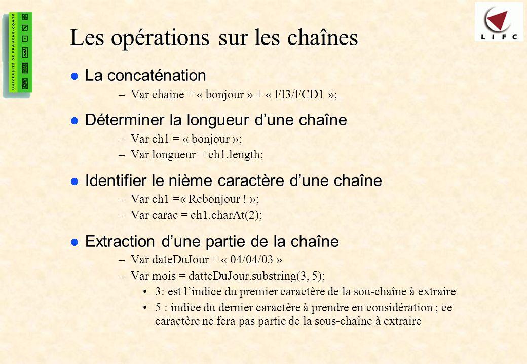 15 Les opérations sur les chaînes La concaténation La concaténation –Var chaine = « bonjour » + « FI3/FCD1 »; Déterminer la longueur dune chaîne Déterminer la longueur dune chaîne –Var ch1 = « bonjour »; –Var longueur = ch1.length; Identifier le nième caractère dune chaîne Identifier le nième caractère dune chaîne –Var ch1 =« Rebonjour .