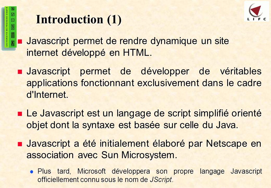 3 Introduction (2) Contrairement à un applet Java qui est un programme compilé, les scripts écrits en Javascript sont interprétés Contrairement à un applet Java qui est un programme compilé, les scripts écrits en Javascript sont interprétés Le Java, représenté par un ou plusieurs fichiers autonomes dont l extension sera *.class ou *.jar, est invoqué par une balise HTML spécifique Le Java, représenté par un ou plusieurs fichiers autonomes dont l extension sera *.class ou *.jar, est invoqué par une balise HTML spécifique Le JavaScript est écrit directement au sein du document HTML sous forme d un script encadré par des balises HTML spéciales.