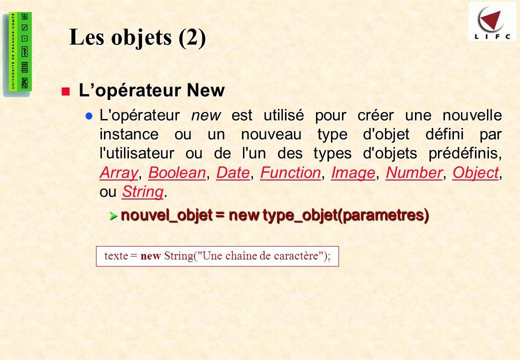 21 Les objets (2) Lopérateur New Lopérateur New L opérateur new est utilisé pour créer une nouvelle instance ou un nouveau type d objet défini par l utilisateur ou de l un des types d objets prédéfinis, Array, Boolean, Date, Function, Image, Number, Object, ou String.