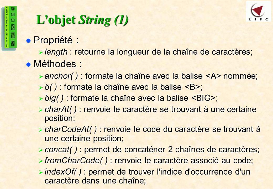 23 L objet String (1) Propriété : Propriété : length : retourne la longueur de la chaîne de caractères; length : retourne la longueur de la chaîne de caractères; Méthodes : Méthodes : anchor( ) : formate la chaîne avec la balise nommée; anchor( ) : formate la chaîne avec la balise nommée; b( ) : formate la chaîne avec la balise ; b( ) : formate la chaîne avec la balise ; big( ) : formate la chaîne avec la balise ; big( ) : formate la chaîne avec la balise ; charAt( ) : renvoie le caractère se trouvant à une certaine position; charAt( ) : renvoie le caractère se trouvant à une certaine position; charCodeAt( ) : renvoie le code du caractère se trouvant à une certaine position; charCodeAt( ) : renvoie le code du caractère se trouvant à une certaine position; concat( ) : permet de concaténer 2 chaînes de caractères; concat( ) : permet de concaténer 2 chaînes de caractères; fromCharCode( ) : renvoie le caractère associé au code; fromCharCode( ) : renvoie le caractère associé au code; indexOf( ) : permet de trouver l indice d occurrence d un caractère dans une chaîne; indexOf( ) : permet de trouver l indice d occurrence d un caractère dans une chaîne;