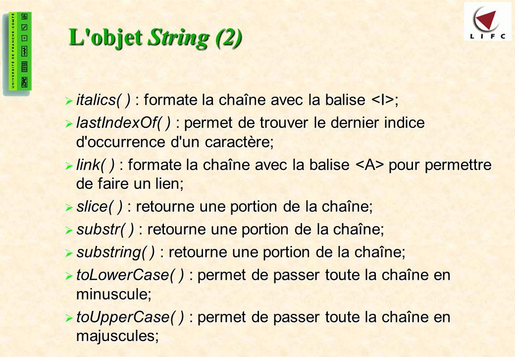 24 L objet String (2) italics( ) : formate la chaîne avec la balise ; italics( ) : formate la chaîne avec la balise ; lastIndexOf( ) : permet de trouver le dernier indice d occurrence d un caractère; lastIndexOf( ) : permet de trouver le dernier indice d occurrence d un caractère; link( ) : formate la chaîne avec la balise pour permettre de faire un lien; link( ) : formate la chaîne avec la balise pour permettre de faire un lien; slice( ) : retourne une portion de la chaîne; slice( ) : retourne une portion de la chaîne; substr( ) : retourne une portion de la chaîne; substr( ) : retourne une portion de la chaîne; substring( ) : retourne une portion de la chaîne; substring( ) : retourne une portion de la chaîne; toLowerCase( ) : permet de passer toute la chaîne en minuscule; toLowerCase( ) : permet de passer toute la chaîne en minuscule; toUpperCase( ) : permet de passer toute la chaîne en majuscules; toUpperCase( ) : permet de passer toute la chaîne en majuscules;