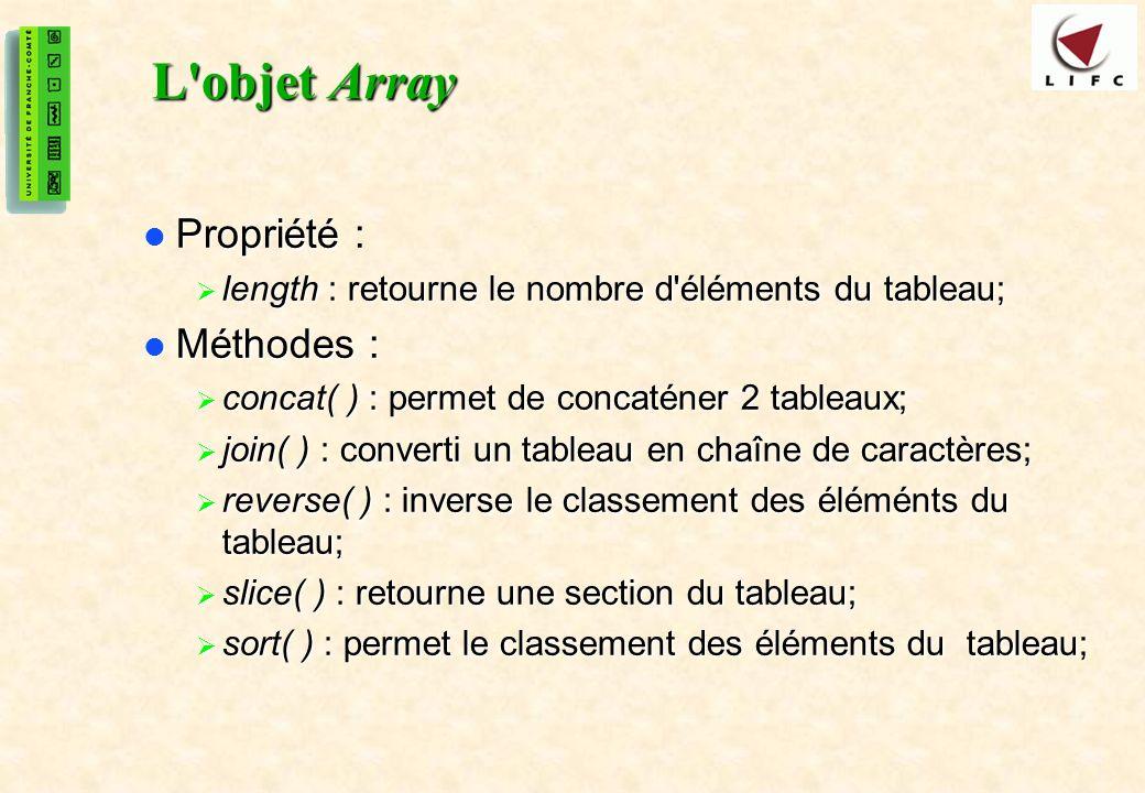 25 L objet Array Propriété : Propriété : length : retourne le nombre d éléments du tableau; length : retourne le nombre d éléments du tableau; Méthodes : Méthodes : concat( ) : permet de concaténer 2 tableaux; concat( ) : permet de concaténer 2 tableaux; join( ) : converti un tableau en chaîne de caractères; join( ) : converti un tableau en chaîne de caractères; reverse( ) : inverse le classement des éléménts du tableau; reverse( ) : inverse le classement des éléménts du tableau; slice( ) : retourne une section du tableau; slice( ) : retourne une section du tableau; sort( ) : permet le classement des éléments du tableau; sort( ) : permet le classement des éléments du tableau;