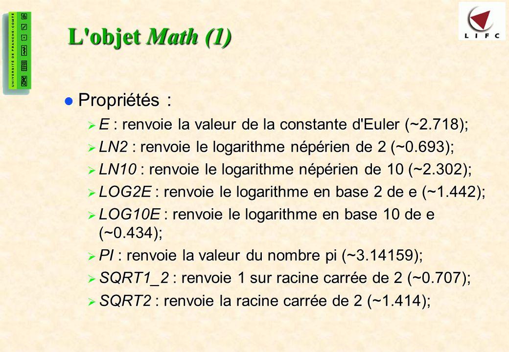 26 L objet Math (1) Propriétés : Propriétés : E : renvoie la valeur de la constante d Euler (~2.718); E : renvoie la valeur de la constante d Euler (~2.718); LN2 : renvoie le logarithme népérien de 2 (~0.693); LN2 : renvoie le logarithme népérien de 2 (~0.693); LN10 : renvoie le logarithme népérien de 10 (~2.302); LN10 : renvoie le logarithme népérien de 10 (~2.302); LOG2E : renvoie le logarithme en base 2 de e (~1.442); LOG2E : renvoie le logarithme en base 2 de e (~1.442); LOG10E : renvoie le logarithme en base 10 de e (~0.434); LOG10E : renvoie le logarithme en base 10 de e (~0.434); PI : renvoie la valeur du nombre pi (~3.14159); PI : renvoie la valeur du nombre pi (~3.14159); SQRT1_2 : renvoie 1 sur racine carrée de 2 (~0.707); SQRT1_2 : renvoie 1 sur racine carrée de 2 (~0.707); SQRT2 : renvoie la racine carrée de 2 (~1.414); SQRT2 : renvoie la racine carrée de 2 (~1.414);