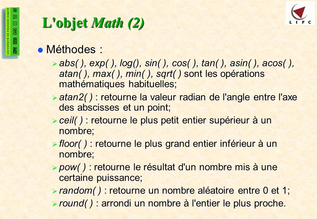 27 L objet Math (2) Méthodes : Méthodes : abs( ), exp( ), log(), sin( ), cos( ), tan( ), asin( ), acos( ), atan( ), max( ), min( ), sqrt( ) sont les opérations mathématiques habituelles; abs( ), exp( ), log(), sin( ), cos( ), tan( ), asin( ), acos( ), atan( ), max( ), min( ), sqrt( ) sont les opérations mathématiques habituelles; atan2( ) : retourne la valeur radian de l angle entre l axe des abscisses et un point; atan2( ) : retourne la valeur radian de l angle entre l axe des abscisses et un point; ceil( ) : retourne le plus petit entier supérieur à un nombre; ceil( ) : retourne le plus petit entier supérieur à un nombre; floor( ) : retourne le plus grand entier inférieur à un nombre; floor( ) : retourne le plus grand entier inférieur à un nombre; pow( ) : retourne le résultat d un nombre mis à une certaine puissance; pow( ) : retourne le résultat d un nombre mis à une certaine puissance; random( ) : retourne un nombre aléatoire entre 0 et 1; random( ) : retourne un nombre aléatoire entre 0 et 1; round( ) : arrondi un nombre à l entier le plus proche.
