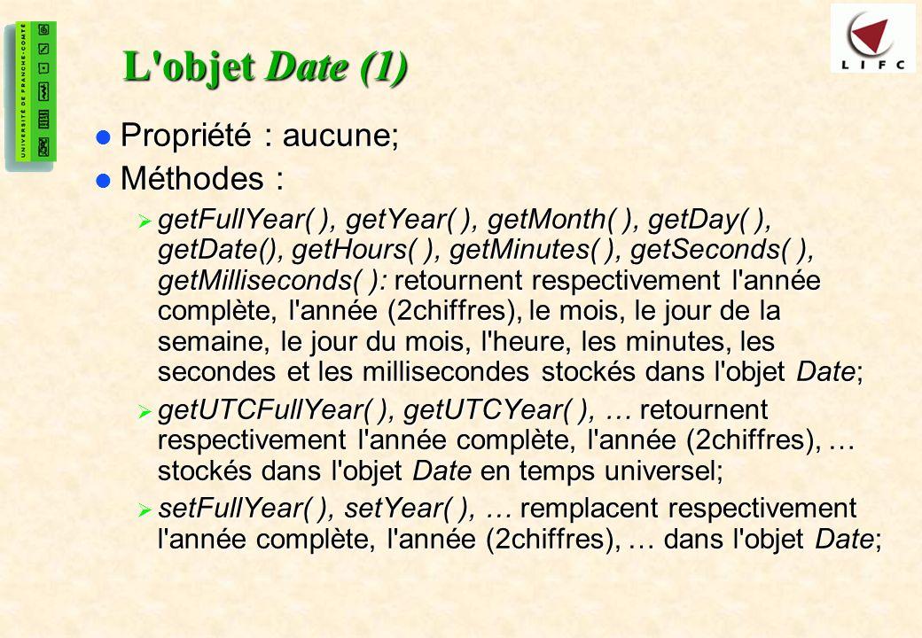 28 L objet Date (1) Propriété : aucune; Propriété : aucune; Méthodes : Méthodes : getFullYear( ), getYear( ), getMonth( ), getDay( ), getDate(), getHours( ), getMinutes( ), getSeconds( ), getMilliseconds( ): retournent respectivement l année complète, l année (2chiffres), le mois, le jour de la semaine, le jour du mois, l heure, les minutes, les secondes et les millisecondes stockés dans l objet Date; getFullYear( ), getYear( ), getMonth( ), getDay( ), getDate(), getHours( ), getMinutes( ), getSeconds( ), getMilliseconds( ): retournent respectivement l année complète, l année (2chiffres), le mois, le jour de la semaine, le jour du mois, l heure, les minutes, les secondes et les millisecondes stockés dans l objet Date; getUTCFullYear( ), getUTCYear( ), … retournent respectivement l année complète, l année (2chiffres), … stockés dans l objet Date en temps universel; getUTCFullYear( ), getUTCYear( ), … retournent respectivement l année complète, l année (2chiffres), … stockés dans l objet Date en temps universel; setFullYear( ), setYear( ), … remplacent respectivement l année complète, l année (2chiffres), … dans l objet Date; setFullYear( ), setYear( ), … remplacent respectivement l année complète, l année (2chiffres), … dans l objet Date;