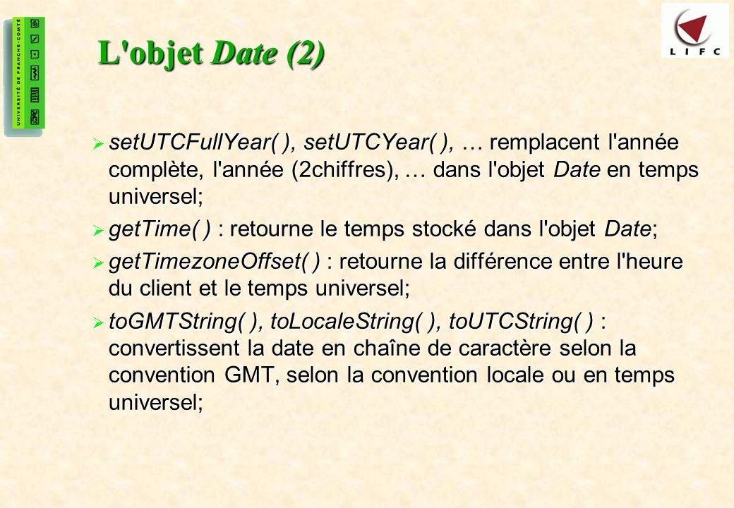 29 L objet Date (2) setUTCFullYear( ), setUTCYear( ), … remplacent l année complète, l année (2chiffres), … dans l objet Date en temps universel; setUTCFullYear( ), setUTCYear( ), … remplacent l année complète, l année (2chiffres), … dans l objet Date en temps universel; getTime( ) : retourne le temps stocké dans l objet Date; getTime( ) : retourne le temps stocké dans l objet Date; getTimezoneOffset( ) : retourne la différence entre l heure du client et le temps universel; getTimezoneOffset( ) : retourne la différence entre l heure du client et le temps universel; toGMTString( ), toLocaleString( ), toUTCString( ) : convertissent la date en chaîne de caractère selon la convention GMT, selon la convention locale ou en temps universel; toGMTString( ), toLocaleString( ), toUTCString( ) : convertissent la date en chaîne de caractère selon la convention GMT, selon la convention locale ou en temps universel;