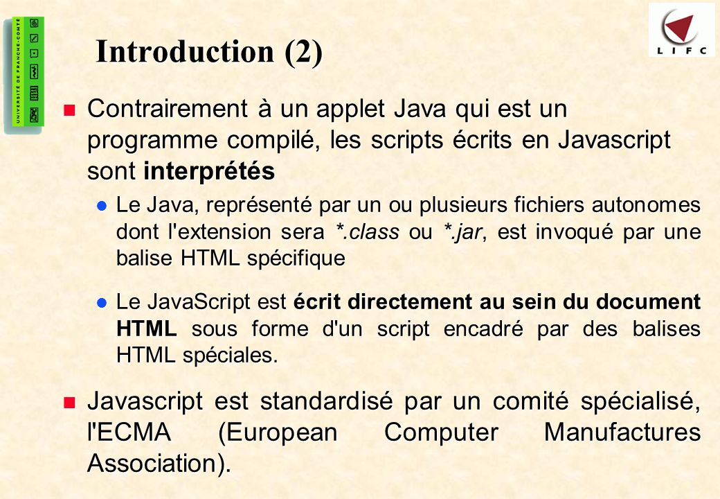 3 Introduction (2) Contrairement à un applet Java qui est un programme compilé, les scripts écrits en Javascript sont interprétés Contrairement à un a