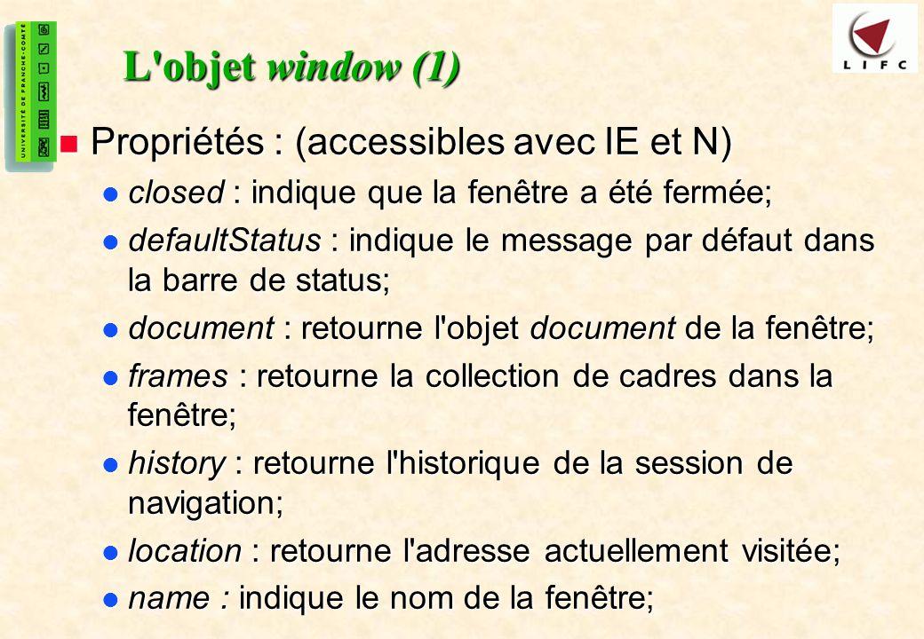 32 L objet window (1) Propriétés : (accessibles avec IE et N) Propriétés : (accessibles avec IE et N) closed : indique que la fenêtre a été fermée; closed : indique que la fenêtre a été fermée; defaultStatus : indique le message par défaut dans la barre de status; defaultStatus : indique le message par défaut dans la barre de status; document : retourne l objet document de la fenêtre; document : retourne l objet document de la fenêtre; frames : retourne la collection de cadres dans la fenêtre; frames : retourne la collection de cadres dans la fenêtre; history : retourne l historique de la session de navigation; history : retourne l historique de la session de navigation; location : retourne l adresse actuellement visitée; location : retourne l adresse actuellement visitée; name : indique le nom de la fenêtre; name : indique le nom de la fenêtre;