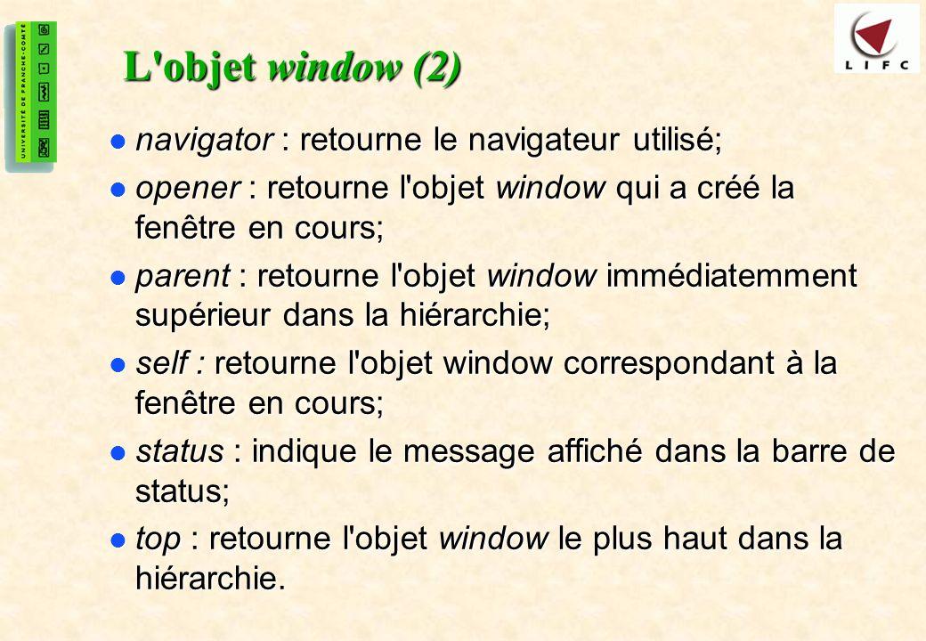 33 L objet window (2) navigator : retourne le navigateur utilisé; navigator : retourne le navigateur utilisé; opener : retourne l objet window qui a créé la fenêtre en cours; opener : retourne l objet window qui a créé la fenêtre en cours; parent : retourne l objet window immédiatemment supérieur dans la hiérarchie; parent : retourne l objet window immédiatemment supérieur dans la hiérarchie; self : retourne l objet window correspondant à la fenêtre en cours; self : retourne l objet window correspondant à la fenêtre en cours; status : indique le message affiché dans la barre de status; status : indique le message affiché dans la barre de status; top : retourne l objet window le plus haut dans la hiérarchie.
