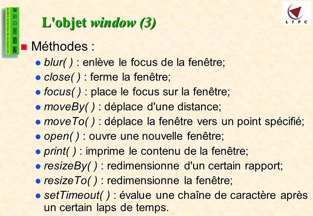 34 L objet window (3) Méthodes : Méthodes : blur( ) : enlève le focus de la fenêtre; blur( ) : enlève le focus de la fenêtre; close( ) : ferme la fenêtre; close( ) : ferme la fenêtre; focus( ) : place le focus sur la fenêtre; focus( ) : place le focus sur la fenêtre; moveBy( ) : déplace d une distance; moveBy( ) : déplace d une distance; moveTo( ) : déplace la fenêtre vers un point spécifié; moveTo( ) : déplace la fenêtre vers un point spécifié; open( ) : ouvre une nouvelle fenêtre; open( ) : ouvre une nouvelle fenêtre; print( ) : imprime le contenu de la fenêtre; print( ) : imprime le contenu de la fenêtre; resizeBy( ) : redimensionne d un certain rapport; resizeBy( ) : redimensionne d un certain rapport; resizeTo( ) : redimensionne la fenêtre; resizeTo( ) : redimensionne la fenêtre; setTimeout( ) : évalue une chaîne de caractère après un certain laps de temps.