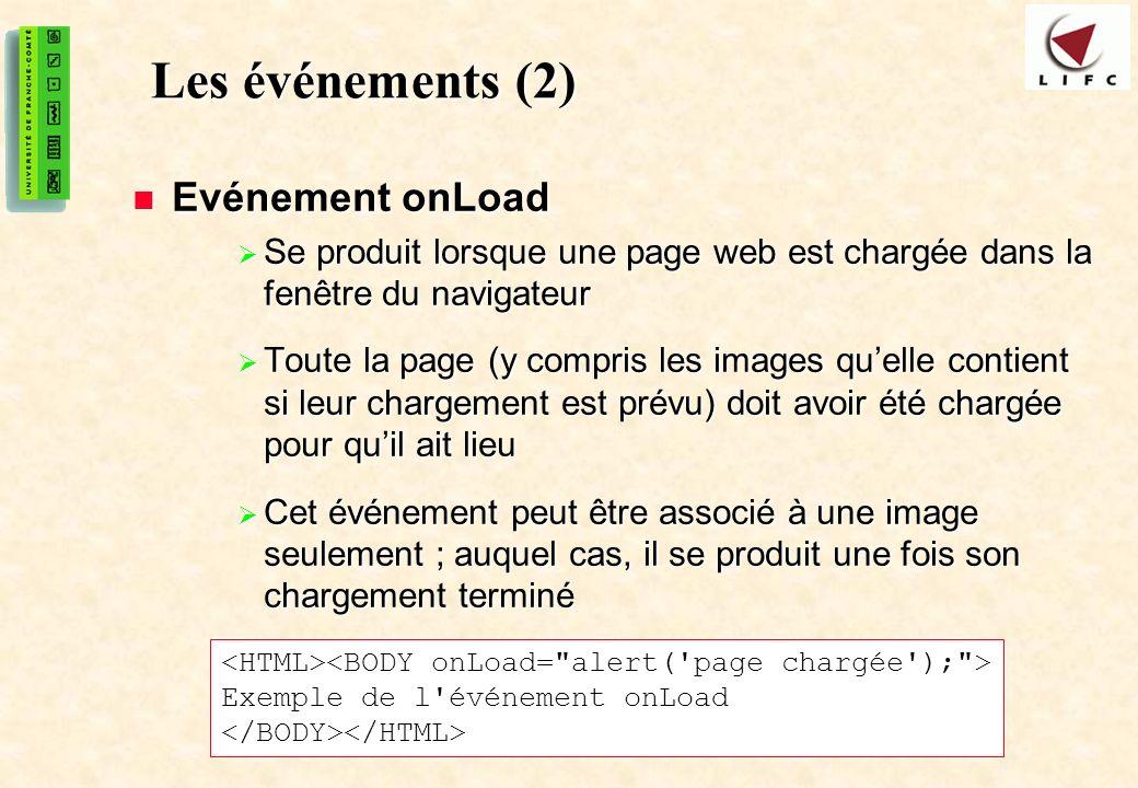 39 Les événements (2) Evénement onLoad Evénement onLoad Se produit lorsque une page web est chargée dans la fenêtre du navigateur Se produit lorsque une page web est chargée dans la fenêtre du navigateur Toute la page (y compris les images quelle contient si leur chargement est prévu) doit avoir été chargée pour quil ait lieu Toute la page (y compris les images quelle contient si leur chargement est prévu) doit avoir été chargée pour quil ait lieu Cet événement peut être associé à une image seulement ; auquel cas, il se produit une fois son chargement terminé Cet événement peut être associé à une image seulement ; auquel cas, il se produit une fois son chargement terminé Exemple de l événement onLoad