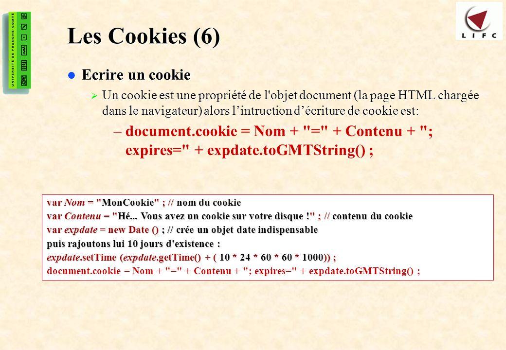 49 Les Cookies (6) Ecrire un cookie Ecrire un cookie Un cookie est une propriété de l objet document (la page HTML chargée dans le navigateur) alors lintruction décriture de cookie est: Un cookie est une propriété de l objet document (la page HTML chargée dans le navigateur) alors lintruction décriture de cookie est: –document.cookie = Nom + = + Contenu + ; expires= + expdate.toGMTString() ; var Nom = MonCookie ; // nom du cookie var Contenu = Hé...