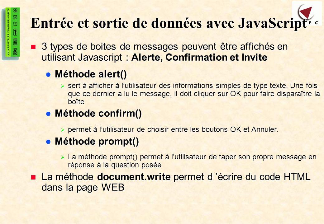 7 Entrée et sortie de données avec JavaScript 3 types de boites de messages peuvent être affichés en utilisant Javascript : Alerte, Confirmation et Invite 3 types de boites de messages peuvent être affichés en utilisant Javascript : Alerte, Confirmation et Invite Méthode alert() Méthode alert() sert à afficher à lutilisateur des informations simples de type texte.