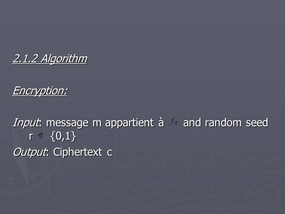2.1.2 Algorithm Encryption: Input: message m appartient àand random seed r {0,1} Output: Ciphertext c
