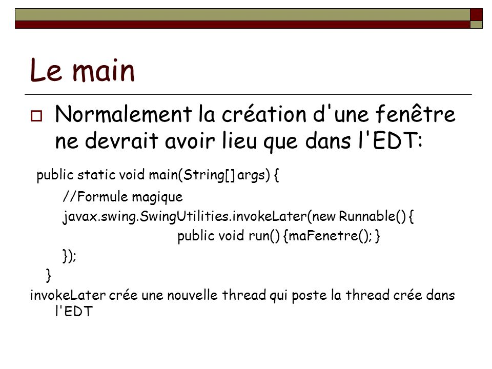 Le main Normalement la création d une fenêtre ne devrait avoir lieu que dans l EDT: public static void main(String[] args) { //Formule magique javax.swing.SwingUtilities.invokeLater(new Runnable() { public void run() {maFenetre(); } }); } invokeLater crée une nouvelle thread qui poste la thread crée dans l EDT