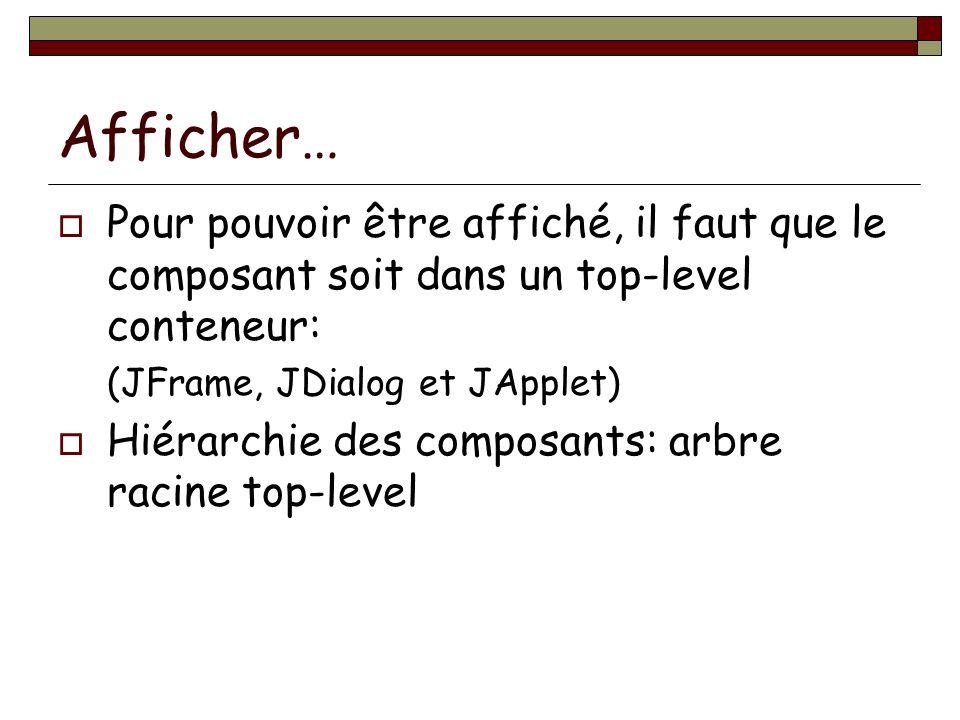Afficher… Pour pouvoir être affiché, il faut que le composant soit dans un top-level conteneur: (JFrame, JDialog et JApplet) Hiérarchie des composants: arbre racine top-level