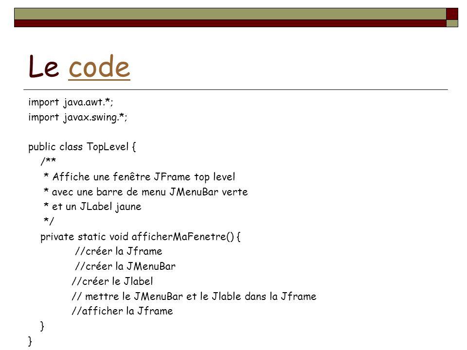 Le codecode import java.awt.*; import javax.swing.*; public class TopLevel { /** * Affiche une fenêtre JFrame top level * avec une barre de menu JMenuBar verte * et un JLabel jaune */ private static void afficherMaFenetre() { //créer la Jframe //créer la JMenuBar //créer le Jlabel // mettre le JMenuBar et le Jlable dans la Jframe //afficher la Jframe }