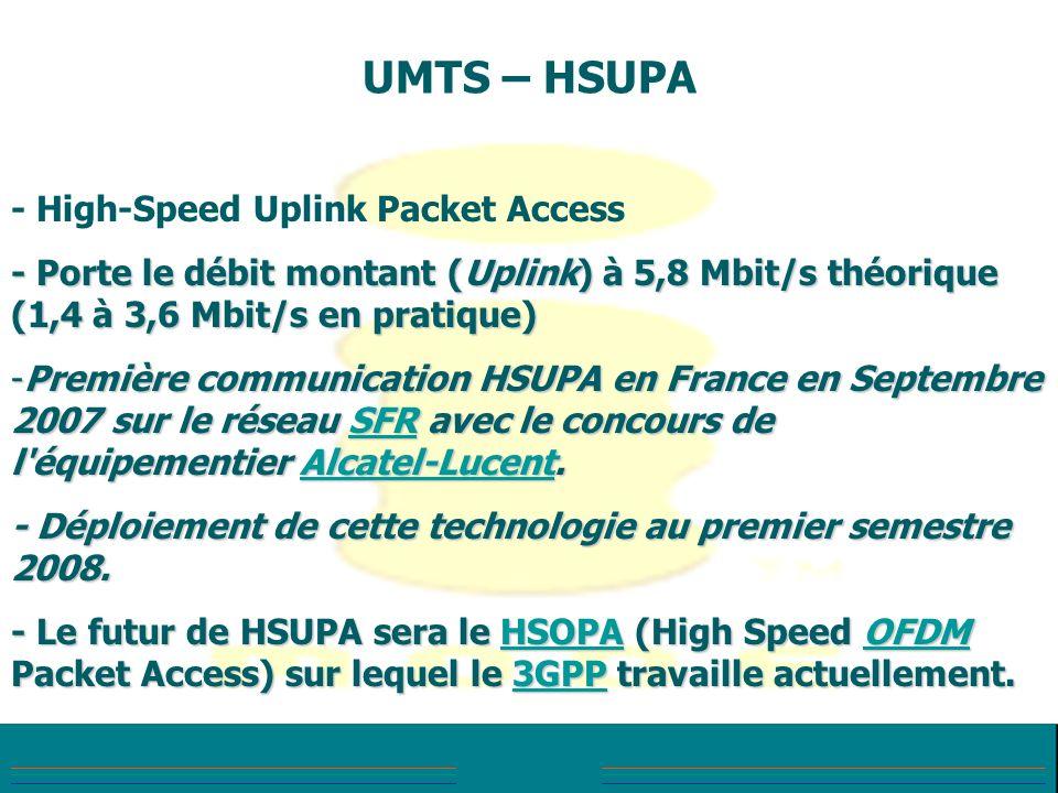 UMTS – HSUPA - High-Speed Uplink Packet Access - Porte le débit montant (Uplink) à 5,8 Mbit/s théorique (1,4 à 3,6 Mbit/s en pratique) -Première commu