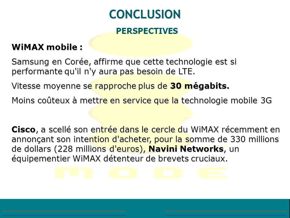 CONCLUSION PERSPECTIVES WiMAX mobile : Samsung en Corée, affirme que cette technologie est si performante qu'il n'y aura pas besoin de LTE. Vitesse mo