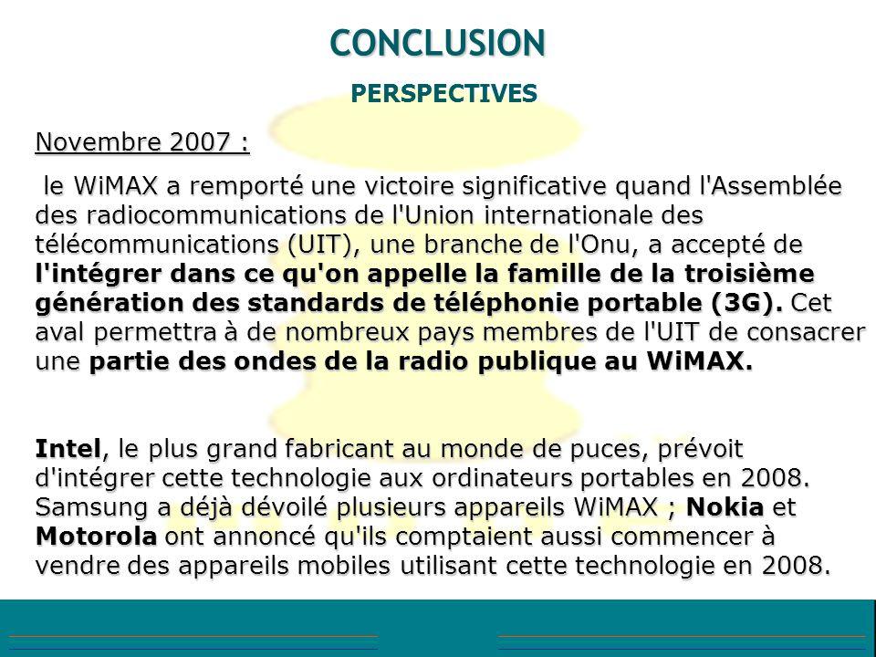 CONCLUSION PERSPECTIVES Novembre 2007 : le WiMAX a remporté une victoire significative quand l'Assemblée des radiocommunications de l'Union internatio