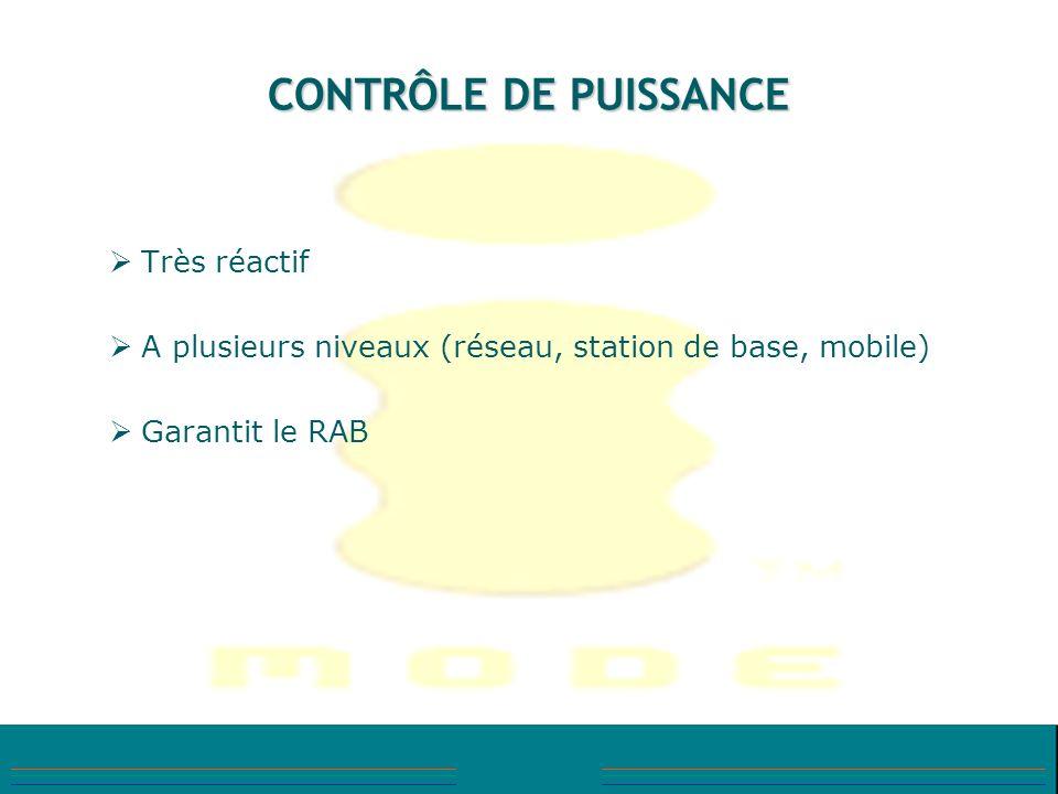 CONTRÔLE DE PUISSANCE Très réactif A plusieurs niveaux (réseau, station de base, mobile) Garantit le RAB