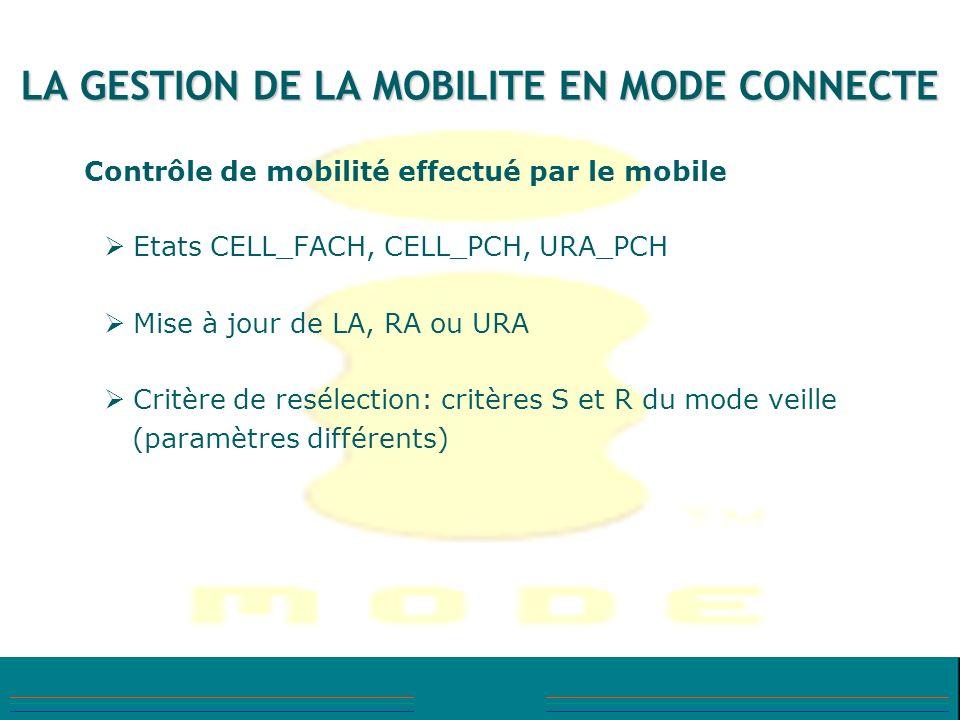 LA GESTION DE LA MOBILITE EN MODE CONNECTE Contrôle de mobilité effectué par le mobile Etats CELL_FACH, CELL_PCH, URA_PCH Mise à jour de LA, RA ou URA