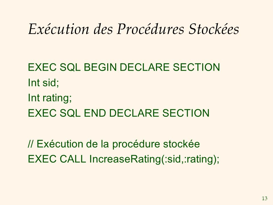 13 Exécution des Procédures Stockées EXEC SQL BEGIN DECLARE SECTION Int sid; Int rating; EXEC SQL END DECLARE SECTION // Exécution de la procédure stockée EXEC CALL IncreaseRating(:sid,:rating);