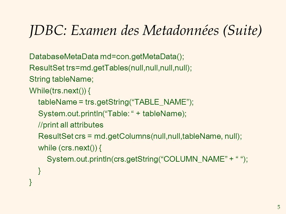 5 JDBC: Examen des Metadonnées (Suite) DatabaseMetaData md=con.getMetaData(); ResultSet trs=md.getTables(null,null,null,null); String tableName; While(trs.next()) { tableName = trs.getString(TABLE_NAME); System.out.println(Table: + tableName); //print all attributes ResultSet crs = md.getColumns(null,null,tableName, null); while (crs.next()) { System.out.println(crs.getString(COLUMN_NAME + ); }