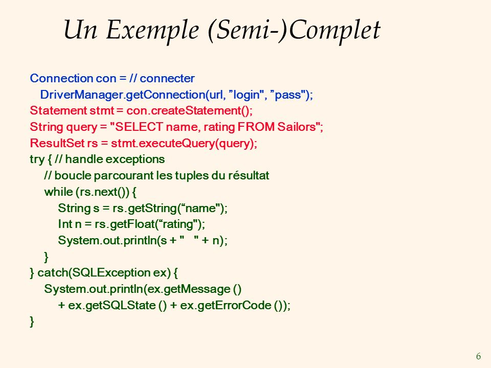 7 SQLJ Complémente JDBC avec un modèle de requêtes (semi-)statiques: le compilateur peut faire une série de tâches: vérifier la syntaxe, les types des données, la conformité de la requête avec le schéma Exemple: #sql books = { SELECT name, rating INTO :name, :rating FROM Books WHERE sid = :sid }; Comparer avec ce qui se fait en JDBC: sid=rs.getInt(1); if (sid==1) {sname=rs.getString(2);} else { sname2=rs.getString(2);} SQLJ fait partie du standard SQL, contrairement au SQL imbriqué qui est spécifique à chaque vendeur.