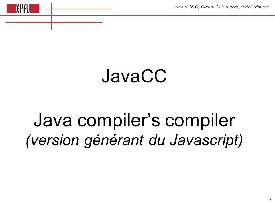 Faculté I&C, Claude Petitpierre, André Maurer 2 Source lue par JavaCC 1.Options 2.Program header 3.Tokens 4.Productions options { STATIC = true; } PARSER_BEGIN(ExpressionCompiler) class ExpressionCompiler{ var variables = new Array(); // Javascript == Java } // (exemple) PARSER_END(ExpressionCompiler) TOKEN : { // nom du fichier résultant | } void expr() : { } { term() ( + term() {génération de code;})* }