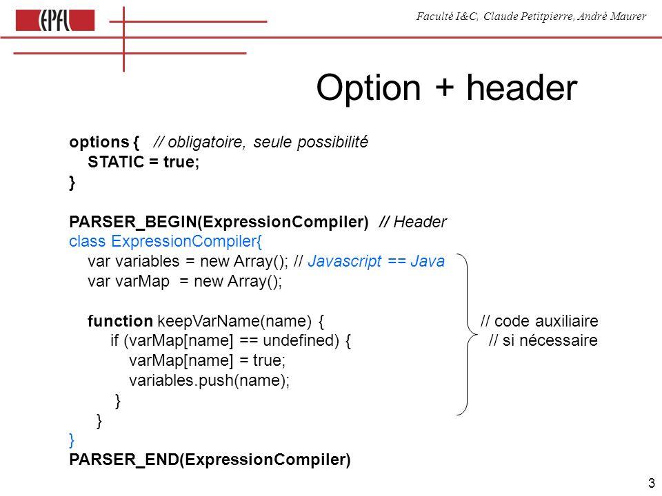 Faculté I&C, Claude Petitpierre, André Maurer 3 options { // obligatoire, seule possibilité STATIC = true; } PARSER_BEGIN(ExpressionCompiler) // Header class ExpressionCompiler{ var variables = new Array(); // Javascript == Java var varMap = new Array(); function keepVarName(name) { // code auxiliaire if (varMap[name] == undefined) { // si nécessaire varMap[name] = true; variables.push(name); } } } PARSER_END(ExpressionCompiler) Option + header